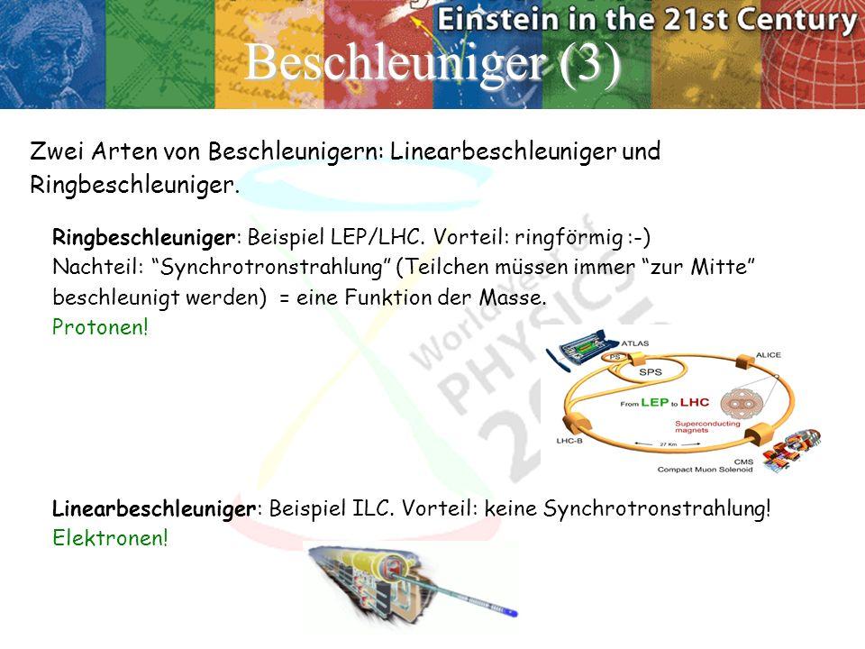Beschleuniger (3) Zwei Arten von Beschleunigern: Linearbeschleuniger und Ringbeschleuniger. Ringbeschleuniger: Beispiel LEP/LHC. Vorteil: ringförmig :