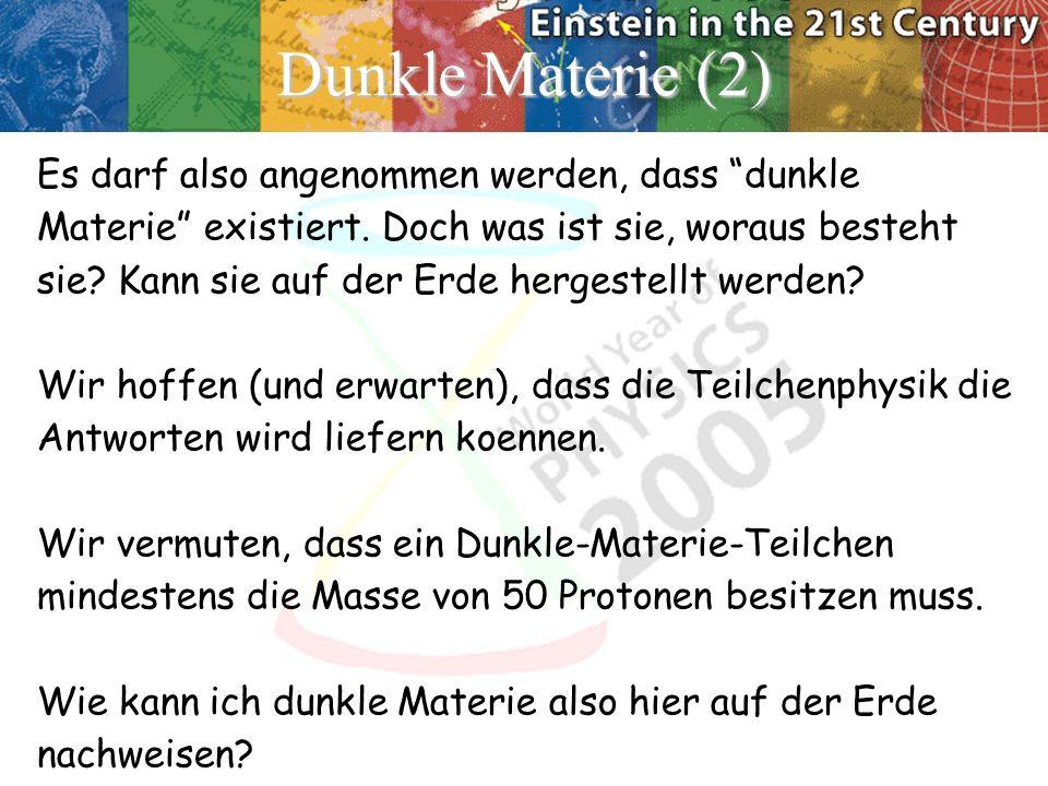 Dunkle Materie (2) Es darf also angenommen werden, dass dunkle Materie existiert. Doch was ist sie, woraus besteht sie? Kann sie auf der Erde hergeste