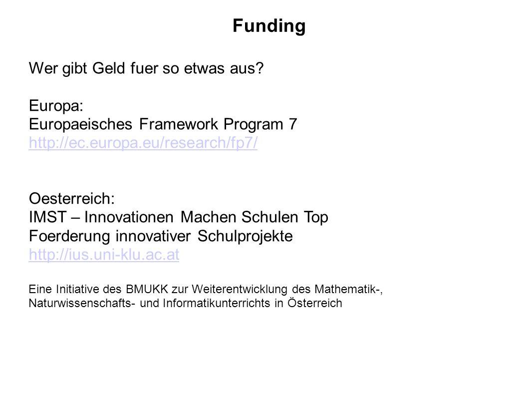 Funding Wer gibt Geld fuer so etwas aus? Europa: Europaeisches Framework Program 7 http://ec.europa.eu/research/fp7/ Oesterreich: IMST – Innovationen