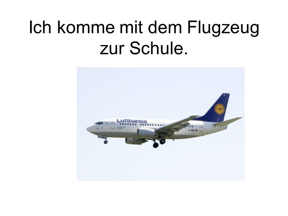 Ich komme mit dem Flugzeug zur Schule.