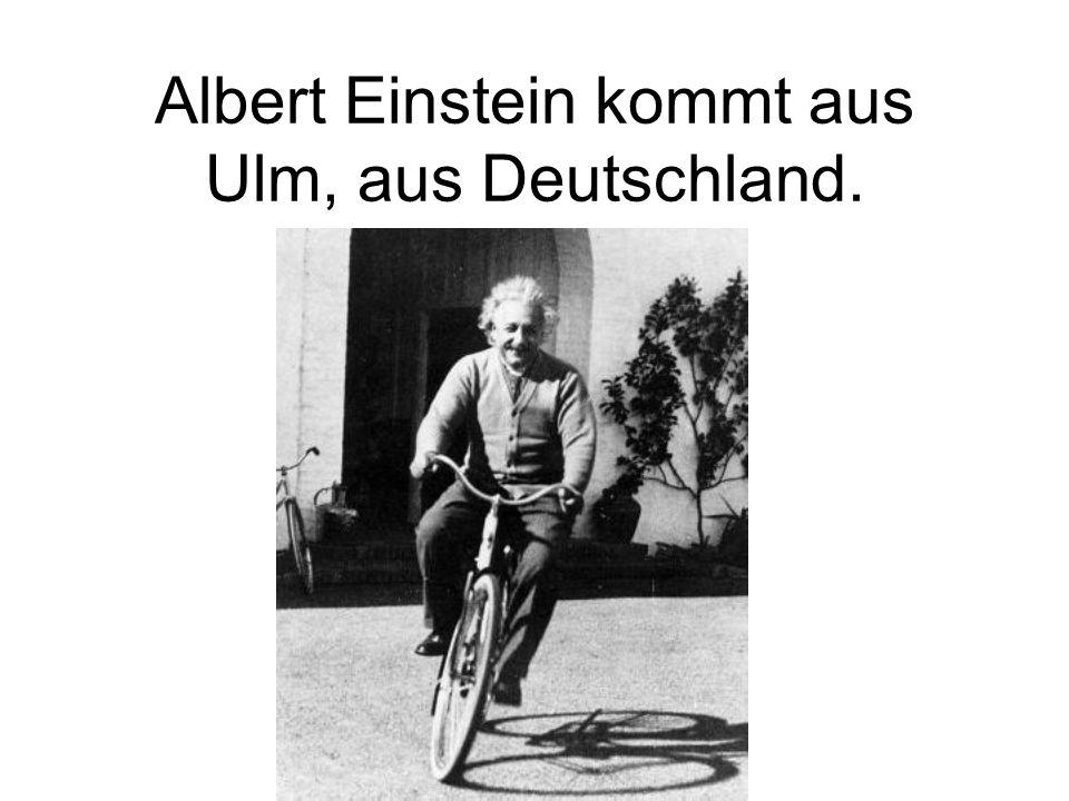 Albert Einstein kommt aus Ulm, aus Deutschland.