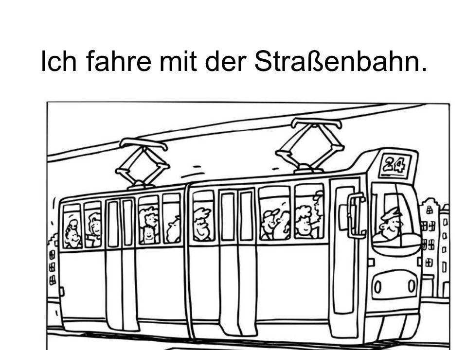 Ich fahre mit der Straßenbahn.