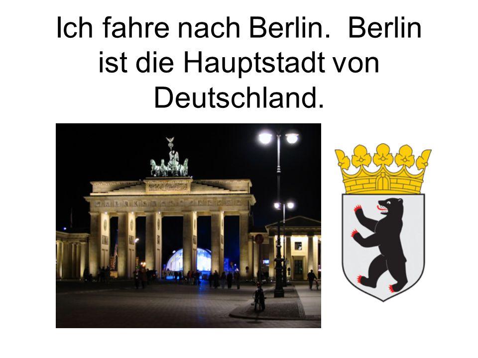 Ich fahre nach Berlin. Berlin ist die Hauptstadt von Deutschland.
