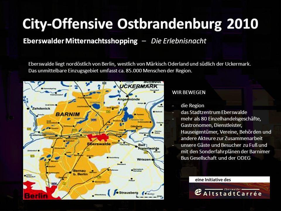 Eberswalder Mitternachtsshopping – Die Erlebnisnacht WIR BEWEGEN -die Region -das Stadtzentrum Eberswalde -mehr als 80 Einzelhandelsgeschäfte, Gastronomen, Dienstleister, Hauseigentümer, Vereine, Behörden und andere Akteure zur Zusammenarbeit -unsere Gäste und Besucher zu Fuß und mit den Sonderfahrplänen der Barnimer Bus Gesellschaft und der ODEG Eberswalde liegt nordöstlich von Berlin, westlich von Märkisch Oderland und südlich der Uckermark.