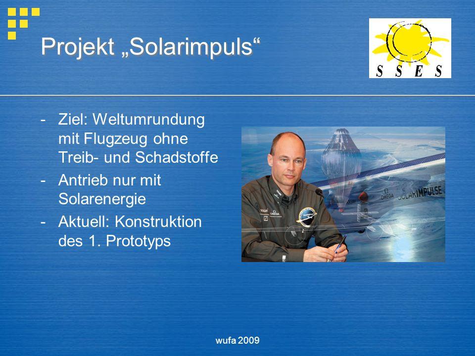 wufa 2009 Projekt Solarimpuls -Ziel: Weltumrundung mit Flugzeug ohne Treib- und Schadstoffe -Antrieb nur mit Solarenergie -Aktuell: Konstruktion des 1.