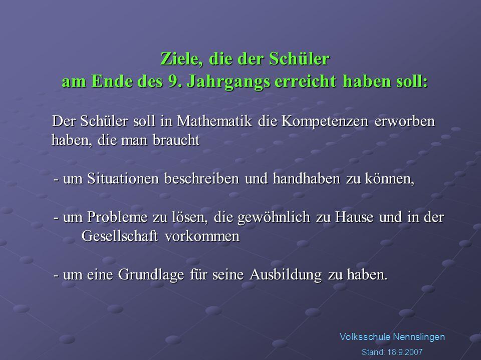 Volksschule Nennslingen Stand: 18.9.2007 Ziele, die der Schüler am Ende des 9. Jahrgangs erreicht haben soll: Der Schüler soll in Mathematik die Kompe