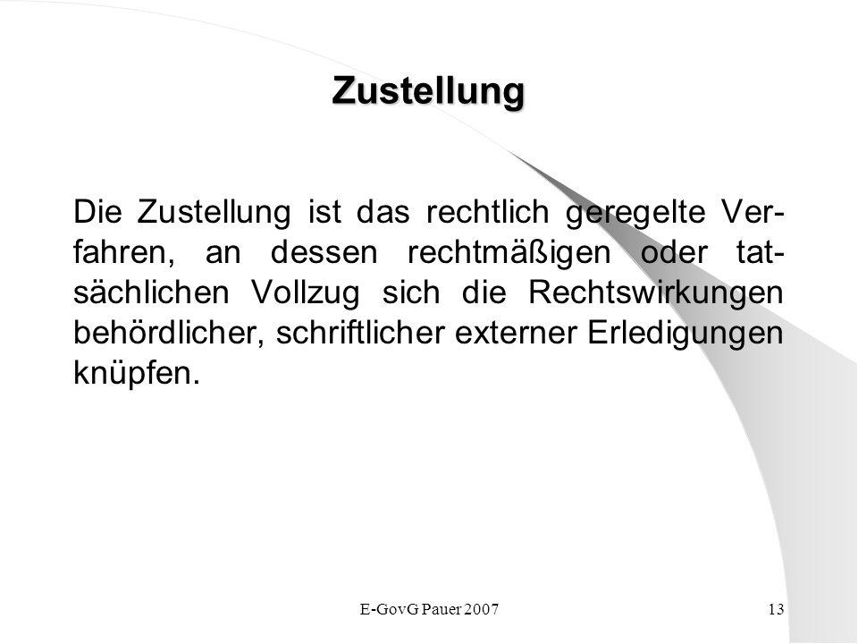 E-GovG Pauer 200713 Zustellung Die Zustellung ist das rechtlich geregelte Ver- fahren, an dessen rechtmäßigen oder tat- sächlichen Vollzug sich die Rechtswirkungen behördlicher, schriftlicher externer Erledigungen knüpfen.