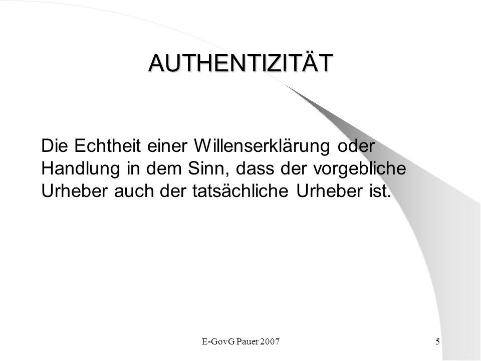 E-GovG Pauer 20075 AUTHENTIZITÄT Die Echtheit einer Willenserklärung oder Handlung in dem Sinn, dass der vorgebliche Urheber auch der tatsächliche Urheber ist.