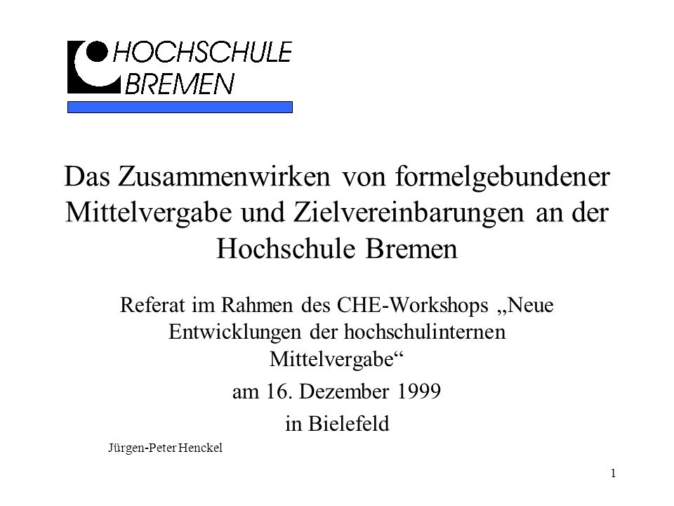 1 Das Zusammenwirken von formelgebundener Mittelvergabe und Zielvereinbarungen an der Hochschule Bremen Referat im Rahmen des CHE-Workshops Neue Entwi
