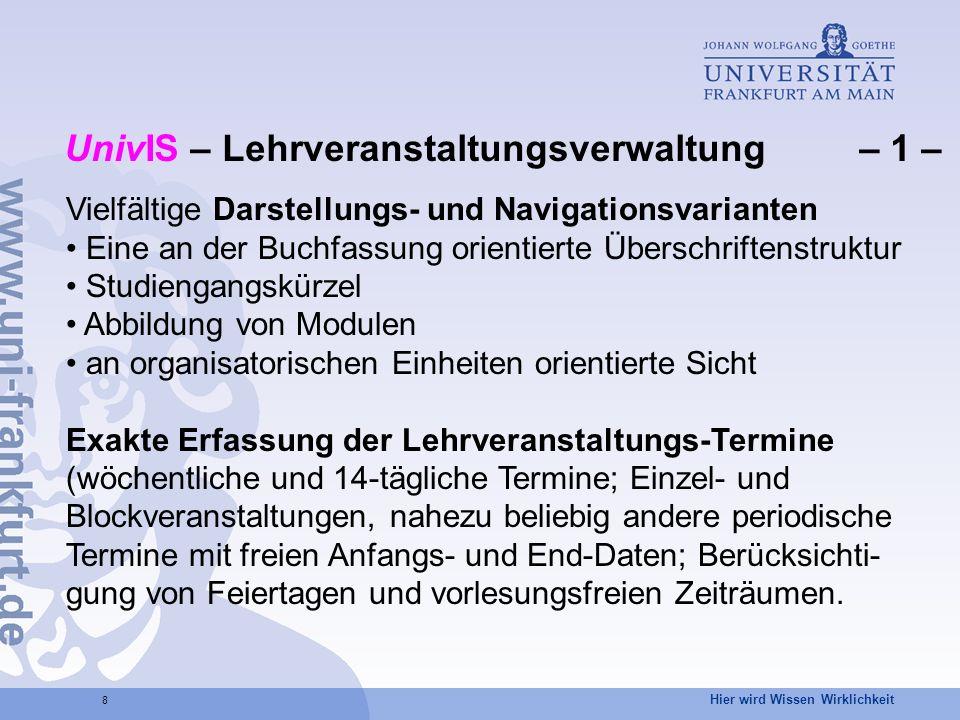 Hier wird Wissen Wirklichkeit 9 UnivIS – Lehrveranstaltungsverwaltung – 2 – Automatische Überprüfung auf Kollisionen in der Raum- belegung und der Studierbarkeit in Bezug auf Studien- gänge (semesterbezogen) und Module.