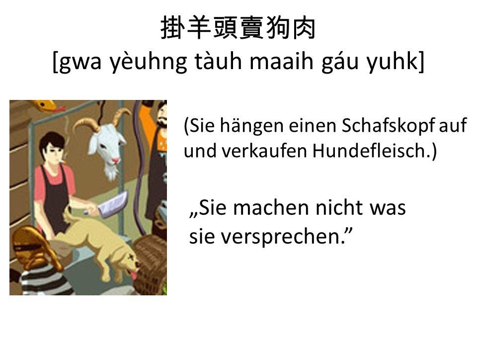 [gwa yèuhng tàuh maaih gáu yuhk] (Sie hängen einen Schafskopf auf und verkaufen Hundefleisch.) Sie machen nicht was sie versprechen.