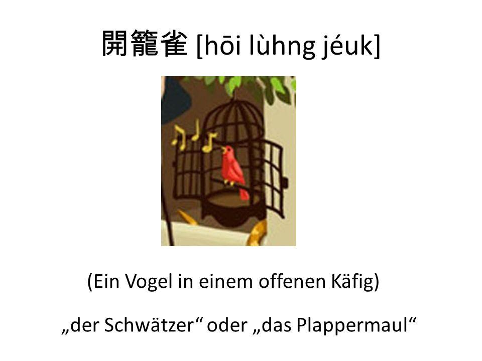 [hōi lùhng jéuk] (Ein Vogel in einem offenen Käfig) der Schwätzer oder das Plappermaul