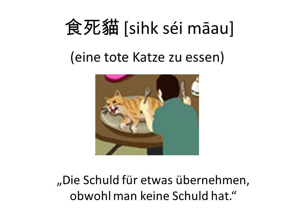 [sihk séi māau] (eine tote Katze zu essen) Die Schuld für etwas übernehmen, obwohl man keine Schuld hat.