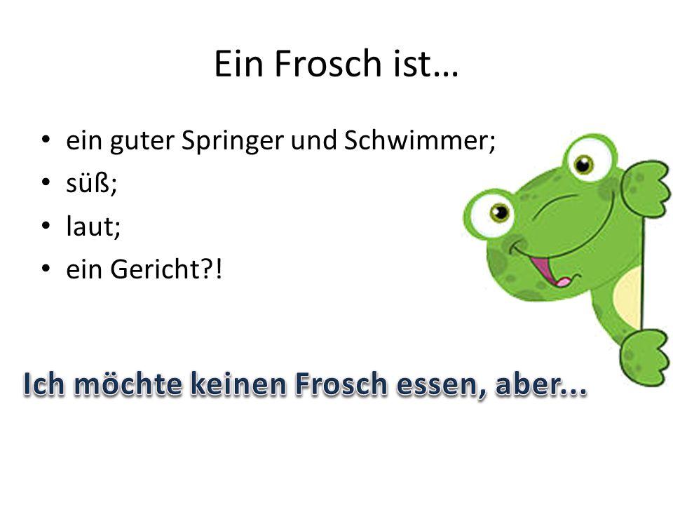 Ein Frosch ist… ein guter Springer und Schwimmer; süß; laut; ein Gericht !