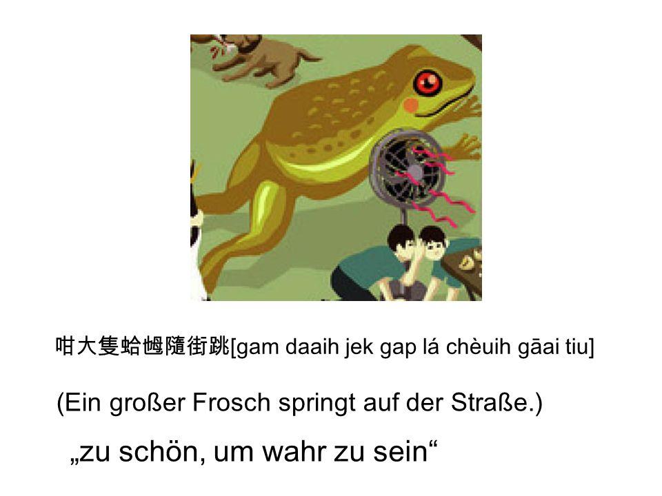 [gam daaih jek gap lá chèuih gāai tiu] (Ein großer Frosch springt auf der Straße.) zu schön, um wahr zu sein