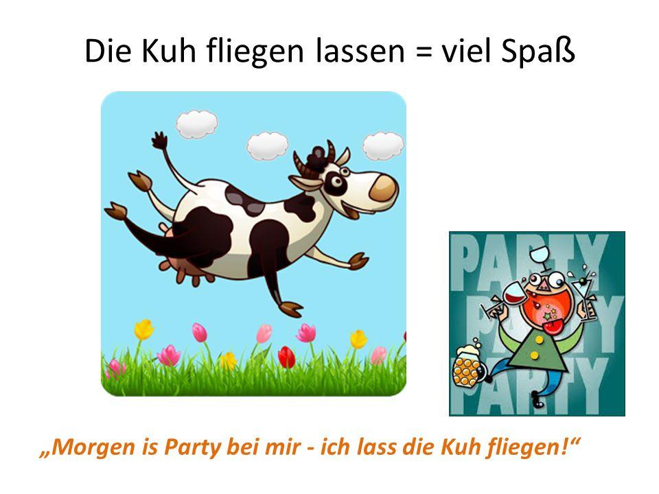 Die Kuh fliegen lassen = viel Spa ß Morgen is Party bei mir - ich lass die Kuh fliegen!