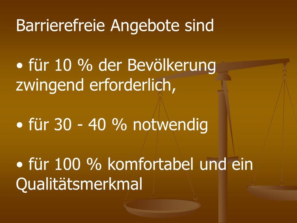 Barrierefreie Angebote sind für 10 % der Bevölkerung zwingend erforderlich, für 30 - 40 % notwendig für 100 % komfortabel und ein Qualitätsmerkmal