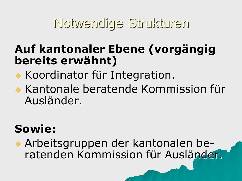 Notwendige Strukturen Auf kantonaler Ebene (vorgängig bereits erwähnt) Koordinator für Integration. Koordinator für Integration. Kantonale beratende K