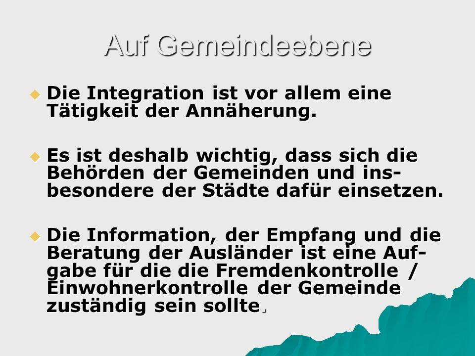 Auf Gemeindeebene Die Integration ist vor allem eine Tätigkeit der Annäherung. Die Integration ist vor allem eine Tätigkeit der Annäherung. Es ist des
