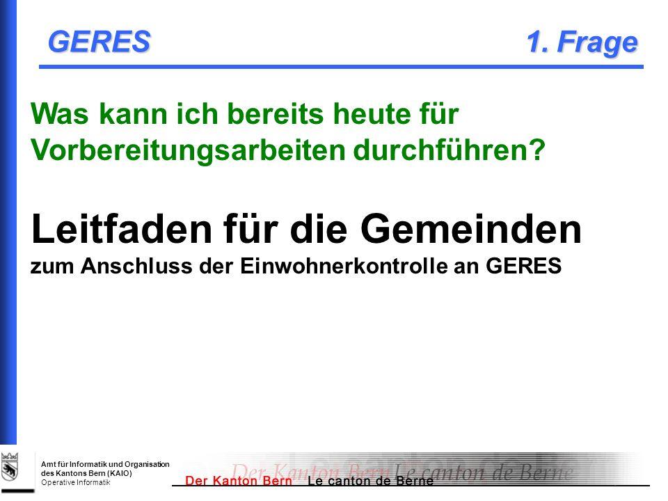 Amt für Informatik und Organisation des Kantons Bern (KAIO) Operative Informatik GERES 1. Frage Was kann ich bereits heute für Vorbereitungsarbeiten d