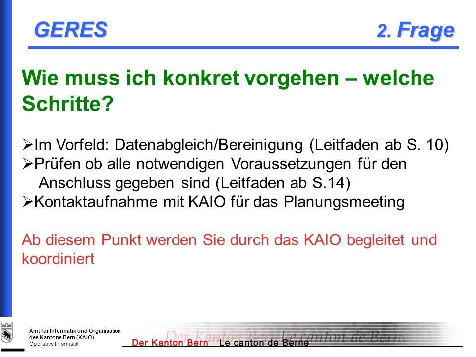 Amt für Informatik und Organisation des Kantons Bern (KAIO) Operative Informatik GERES 2. Frage Wie muss ich konkret vorgehen – welche Schritte? Im Vo