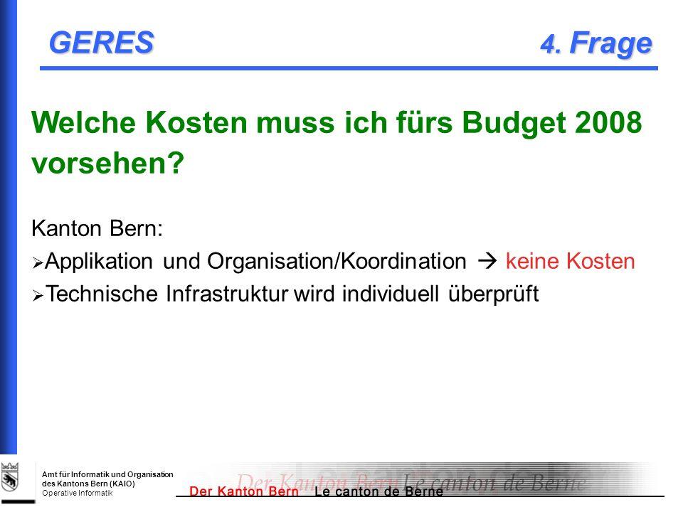 Amt für Informatik und Organisation des Kantons Bern (KAIO) Operative Informatik GERES 4. Frage Welche Kosten muss ich fürs Budget 2008 vorsehen? Kant
