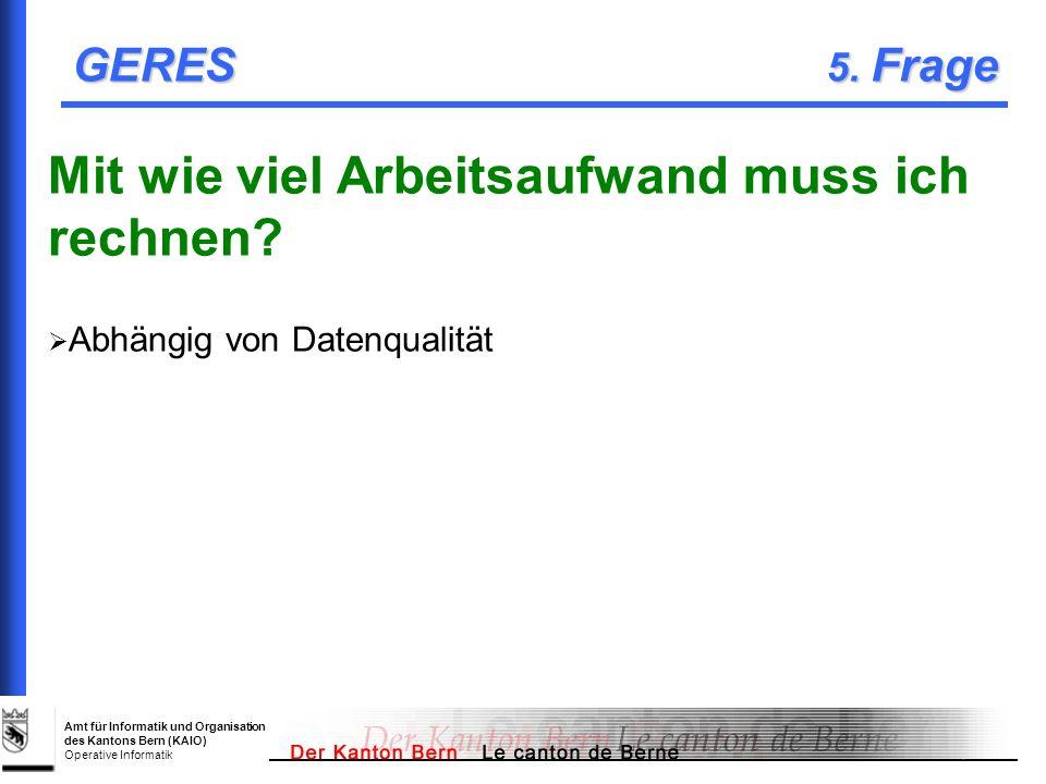 Amt für Informatik und Organisation des Kantons Bern (KAIO) Operative Informatik GERES 5. Frage Mit wie viel Arbeitsaufwand muss ich rechnen? Abhängig