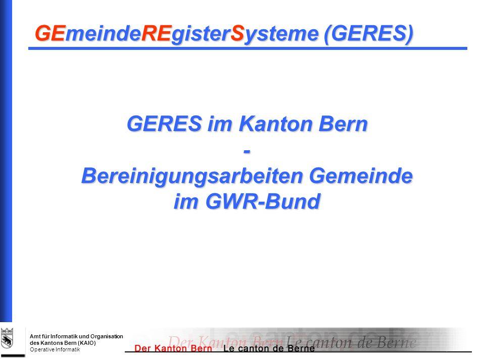 Amt für Informatik und Organisation des Kantons Bern (KAIO) Operative Informatik GERES im Kanton Bern - Bereinigungsarbeiten Gemeinde im GWR-Bund GEme