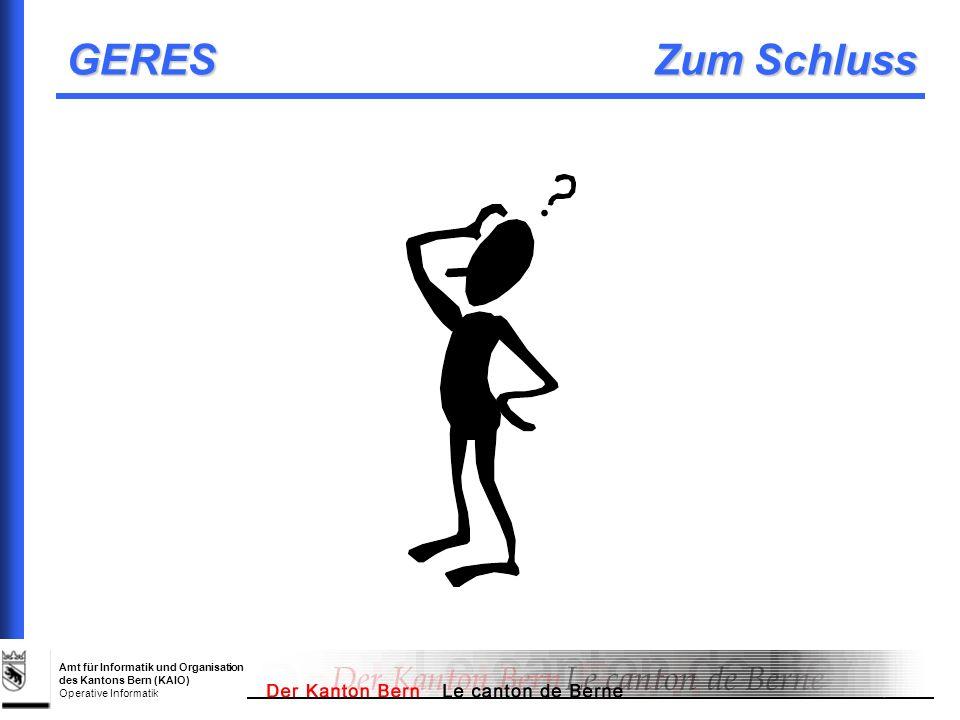 Amt für Informatik und Organisation des Kantons Bern (KAIO) Operative Informatik GERES Zum Schluss