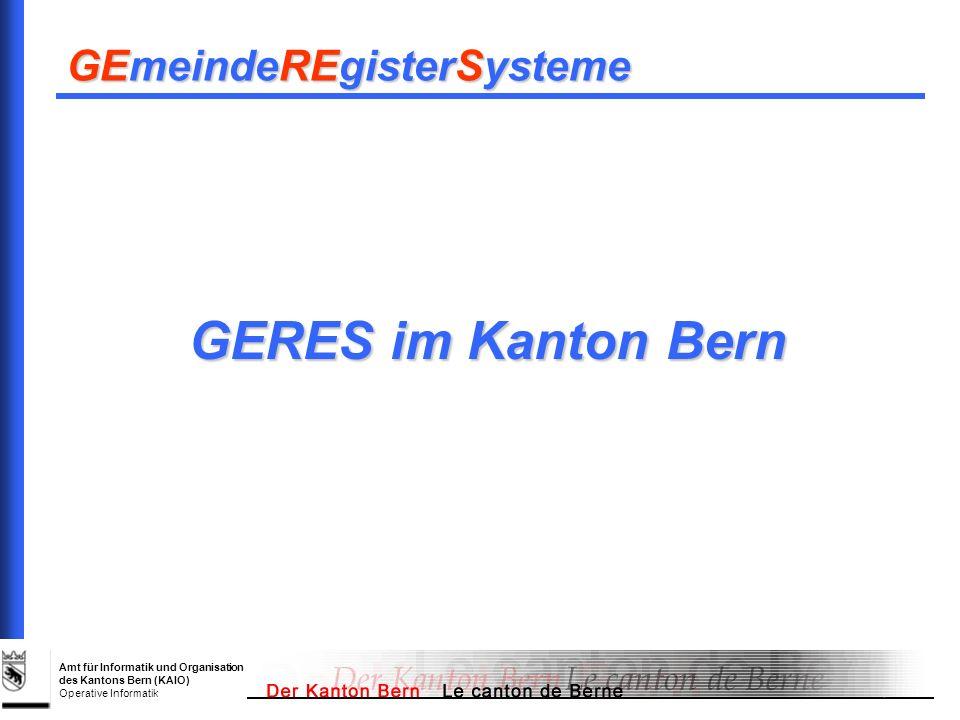 Amt für Informatik und Organisation des Kantons Bern (KAIO) Operative Informatik GERES im Kanton Bern GEmeindeREgisterSysteme