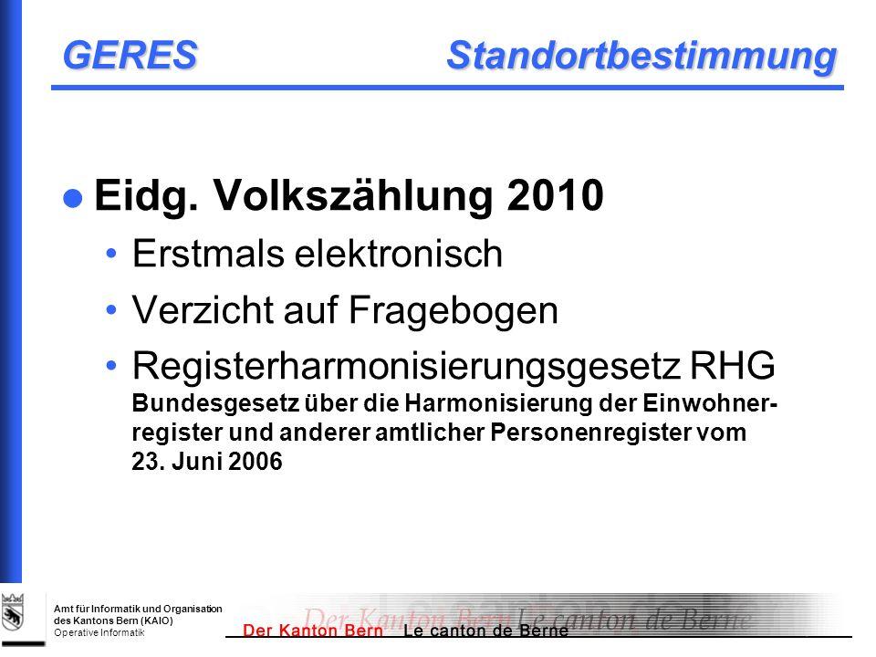 Amt für Informatik und Organisation des Kantons Bern (KAIO) Operative Informatik GERES Gesetzliche Grundlagen Harmonisierungsgesetz (RegG) ist ab 01.07.2007 rechtskräftig Verordnung über die Harmoni- sierung amtlicher Register (RegV) ist im Mitberichtsverfahren