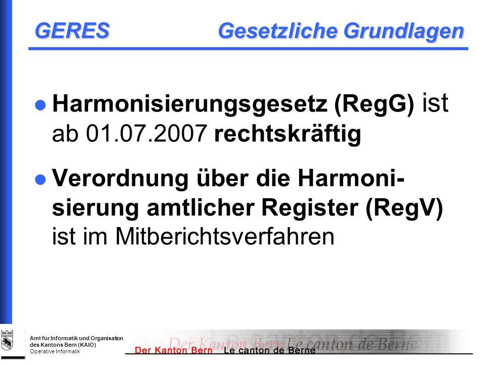 Amt für Informatik und Organisation des Kantons Bern (KAIO) Operative Informatik GERES Gesetzliche Grundlagen Harmonisierungsgesetz (RegG) ist ab 01.0