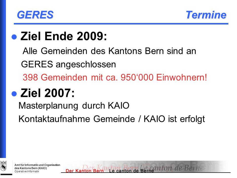 Amt für Informatik und Organisation des Kantons Bern (KAIO) Operative Informatik GERES Termine Ziel Ende 2009: Alle Gemeinden des Kantons Bern sind an