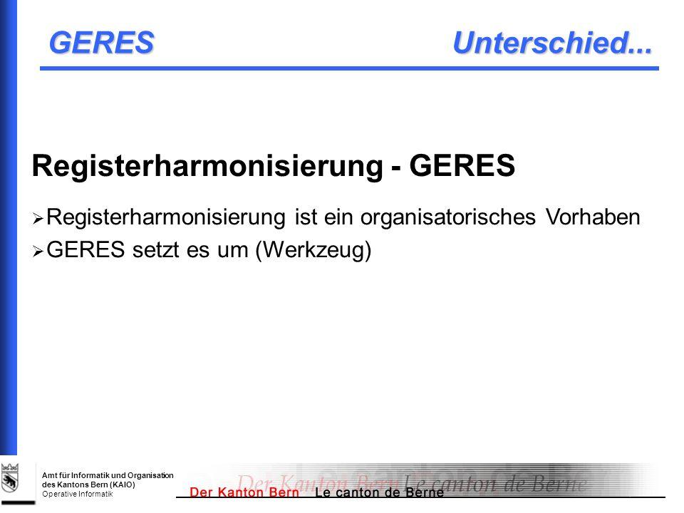 Amt für Informatik und Organisation des Kantons Bern (KAIO) Operative Informatik GERES Unterschied... Registerharmonisierung - GERES Registerharmonisi
