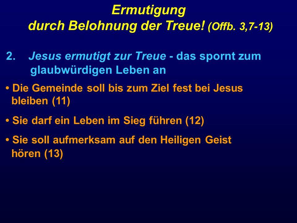 2. Jesus ermutigt zur Treue - das spornt zum glaubwürdigen Leben an Ermutigung durch Belohnung der Treue! (Offb. 3,7-13) Die Gemeinde soll bis zum Zie