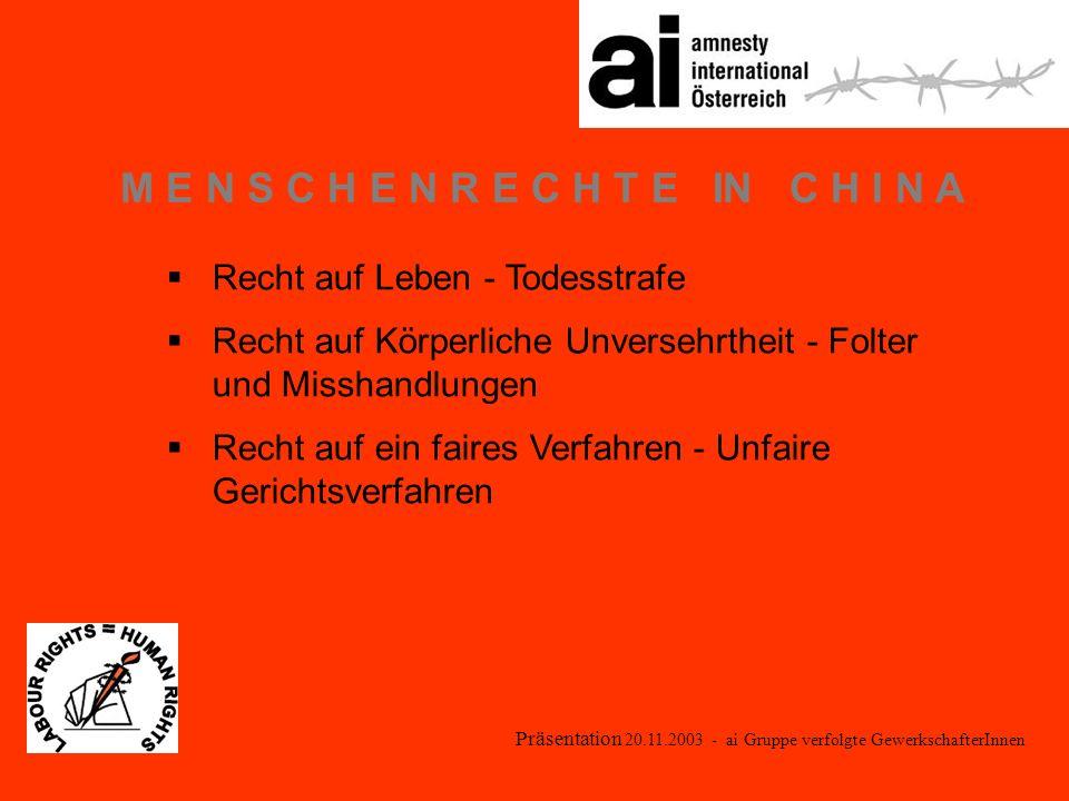 Präsentation 20.11.2003 - ai Gruppe verfolgte GewerkschafterInnen M E N S C H E N R E C H T E IN C H I N A Recht auf Leben - Todesstrafe Recht auf Körperliche Unversehrtheit - Folter und Misshandlungen Recht auf ein faires Verfahren - Unfaire Gerichtsverfahren