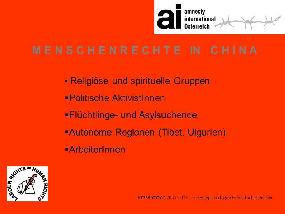 Präsentation 20.11.2003 - ai Gruppe verfolgte GewerkschafterInnen M E N S C H E N R E C H T E IN C H I N A Religiöse und spirituelle Gruppen Politische AktivistInnen Flüchtlinge- und Asylsuchende Autonome Regionen (Tibet, Uigurien) ArbeiterInnen