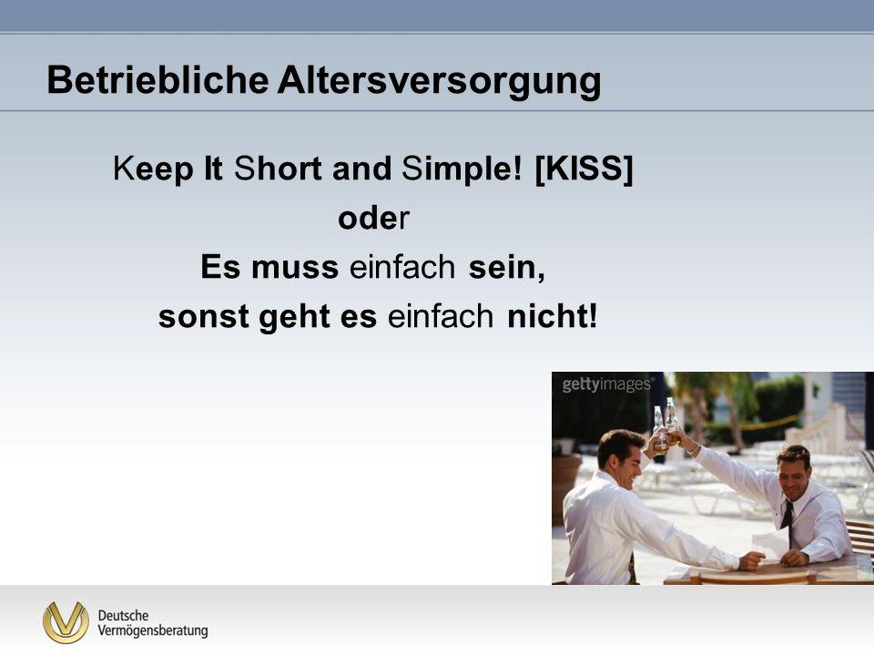 Keep It Short and Simple! [KISS] oder Es muss einfach sein, sonst geht es einfach nicht! Betriebliche Altersversorgung