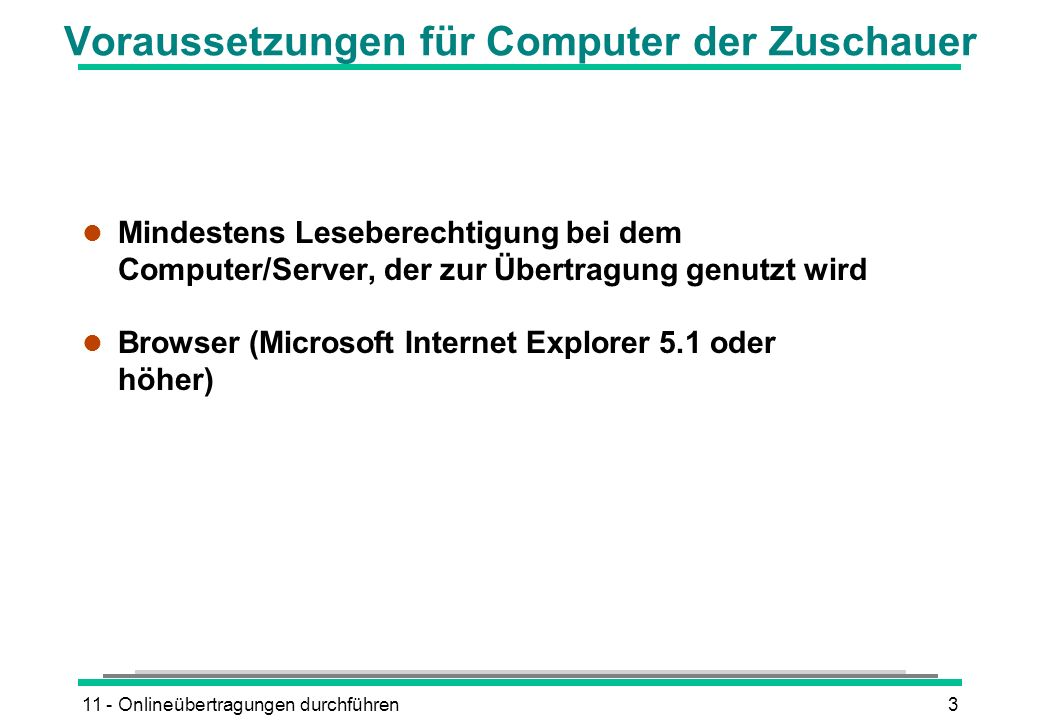 11 - Onlineübertragungen durchführen3 Voraussetzungen für Computer der Zuschauer l Mindestens Leseberechtigung bei dem Computer/Server, der zur Übertragung genutzt wird l Browser (Microsoft Internet Explorer 5.1 oder höher)