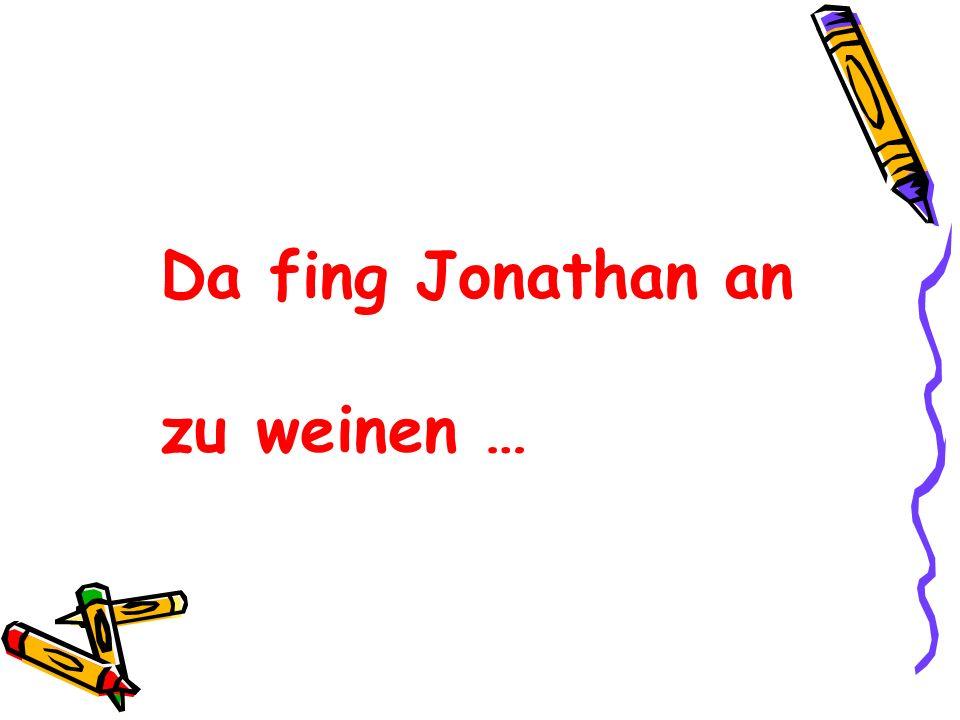 Da fing Jonathan an zu weinen …