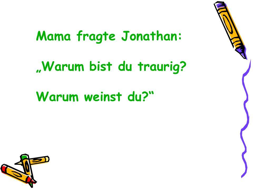 Mama fragte Jonathan: Warum bist du traurig? Warum weinst du?