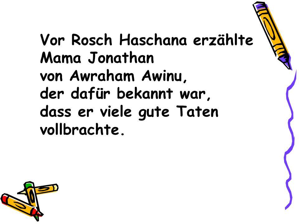 Vor Rosch Haschana erzählte Mama Jonathan von Awraham Awinu, der dafür bekannt war, dass er viele gute Taten vollbrachte.