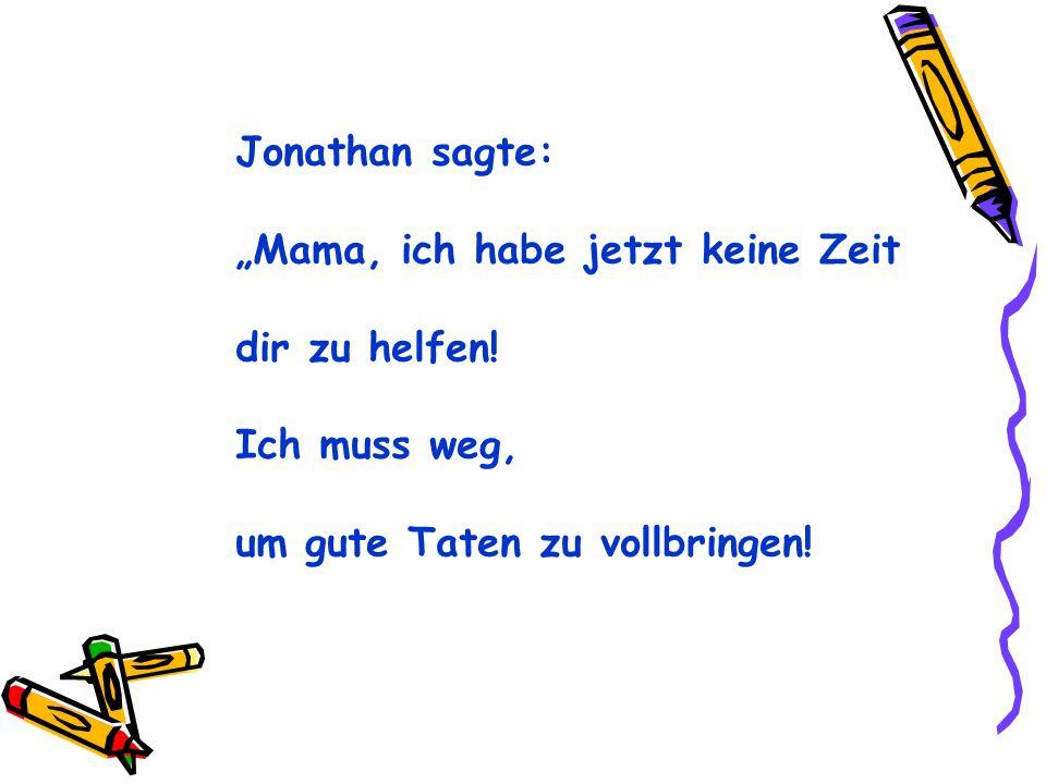 Jonathan sagte: Mama, ich habe jetzt keine Zeit dir zu helfen! Ich muss weg, um gute Taten zu vollbringen!