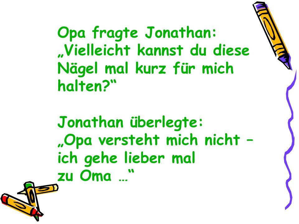 Opa fragte Jonathan: Vielleicht kannst du diese Nägel mal kurz für mich halten? Jonathan überlegte: Opa versteht mich nicht – ich gehe lieber mal zu O
