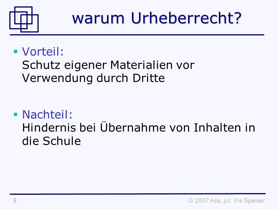 © 2007 Ass. jur. Iris Speiser5 warum Urheberrecht.