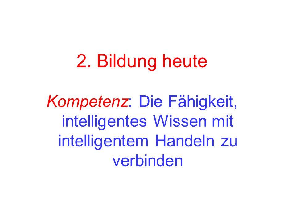 2. Bildung heute Kompetenz: Die Fähigkeit, intelligentes Wissen mit intelligentem Handeln zu verbinden