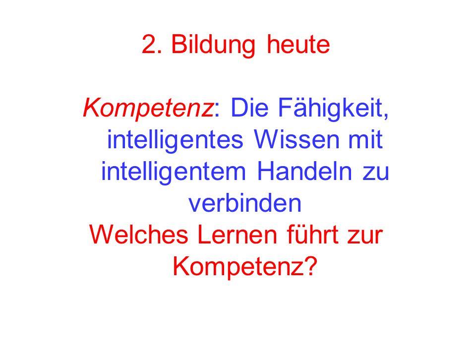 2. Bildung heute Kompetenz: Die Fähigkeit, intelligentes Wissen mit intelligentem Handeln zu verbinden Welches Lernen führt zur Kompetenz?