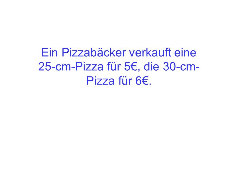 Ein Pizzabäcker verkauft eine 25-cm-Pizza für 5, die 30-cm- Pizza für 6.