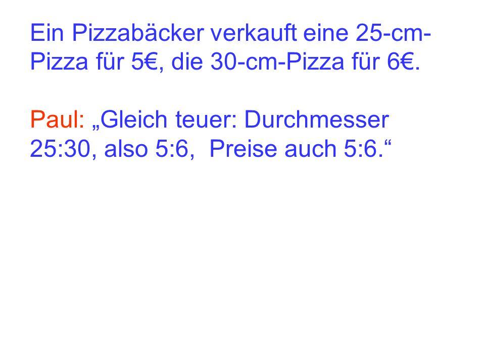Paul: Gleich teuer: Durchmesser 25:30, also 5:6, Preise auch 5:6.