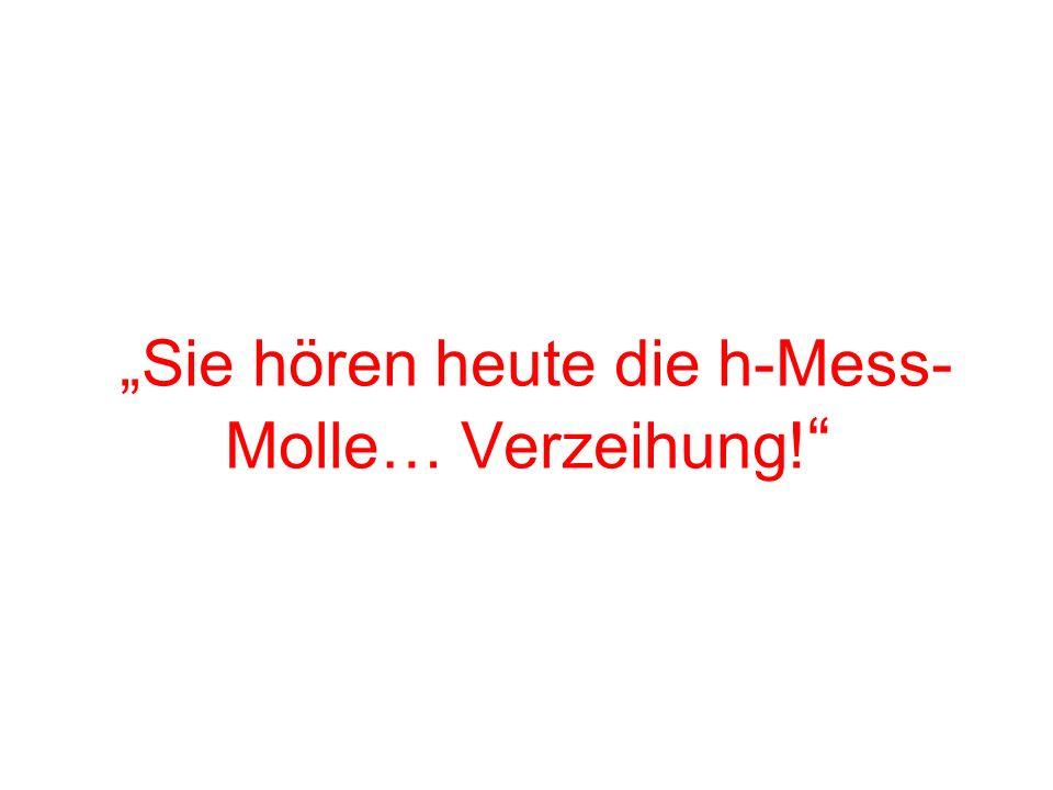 Sie hören heute die h-Mess- Molle… Verzeihung!